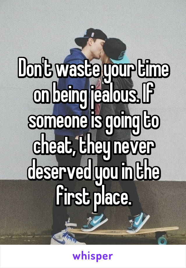 Don't waste your time on being jealous. If someone is going to cheat, they never deserved you in the first place.
