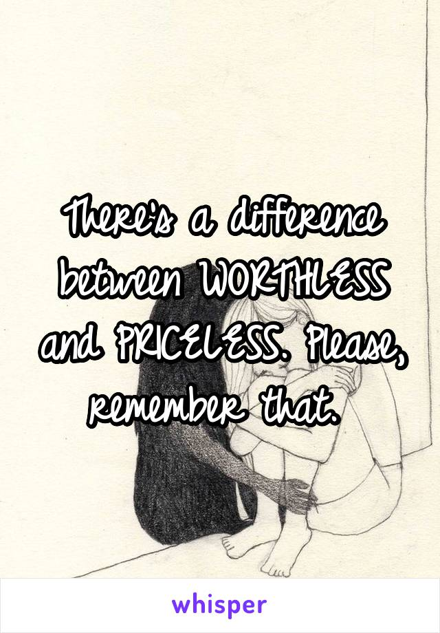 There's a difference between WORTHLESS and PRICELESS. Please, remember that.