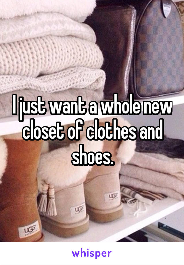 I just want a whole new closet of clothes and shoes.