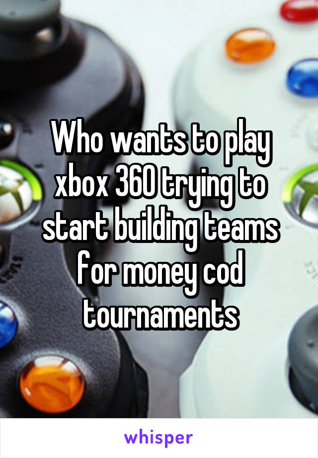 Who wants to play xbox 360 trying to start building teams for money cod tournaments
