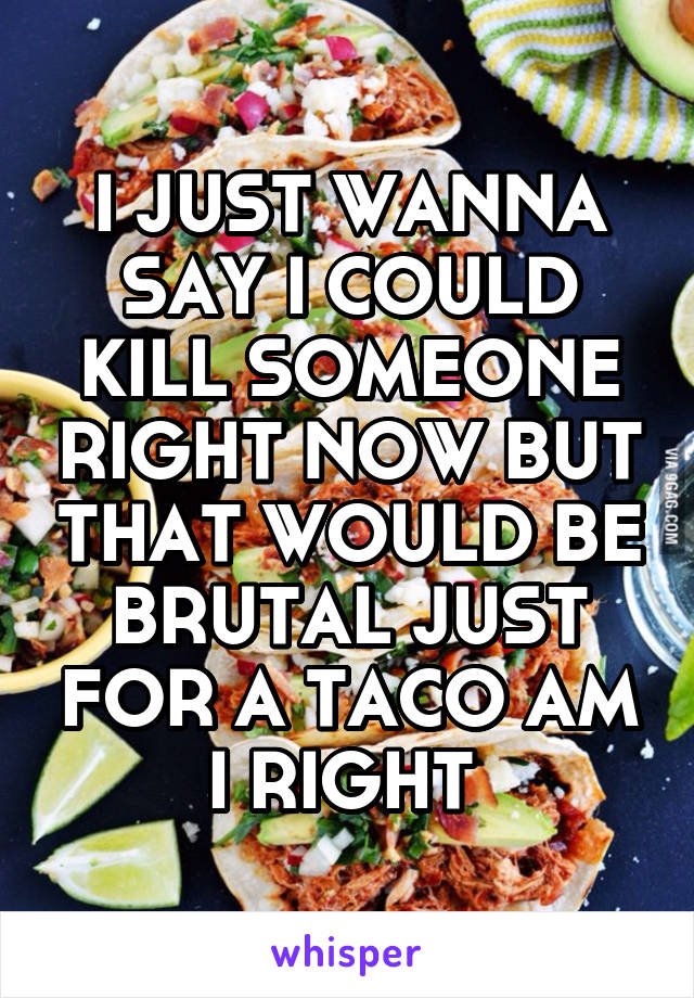 I JUST WANNA SAY I COULD KILL SOMEONE RIGHT NOW BUT THAT WOULD BE BRUTAL JUST FOR A TACO AM I RIGHT