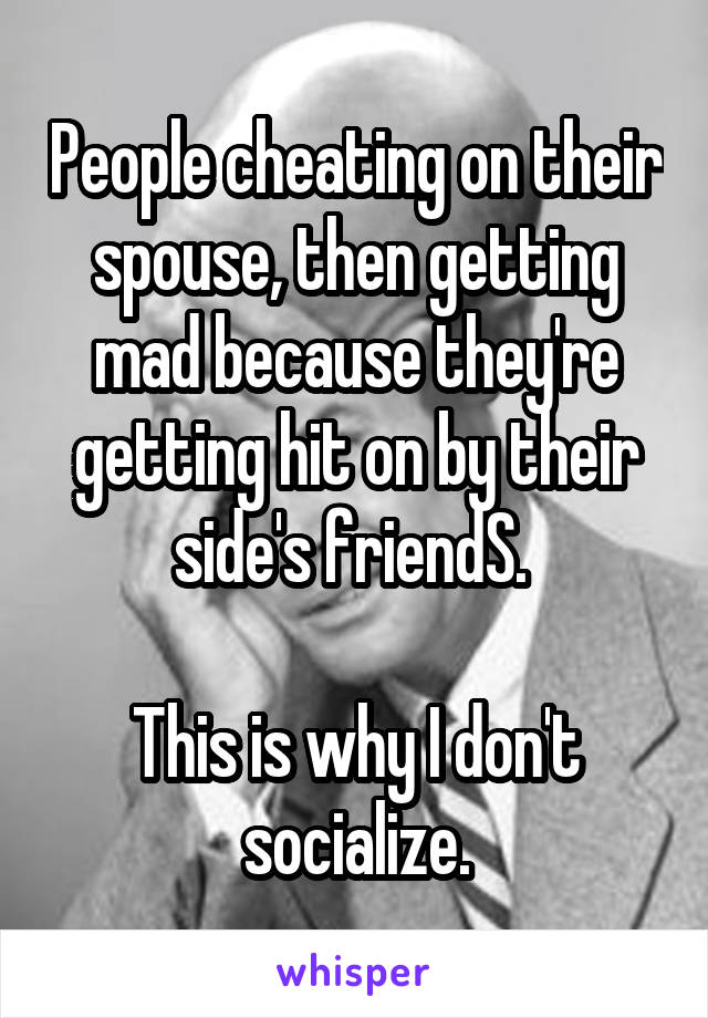 People cheating on their spouse, then getting mad because they're getting hit on by their side's friendS.   This is why I don't socialize.