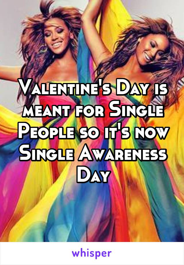 Valentine's Day is meant for Single People so it's now Single Awareness Day