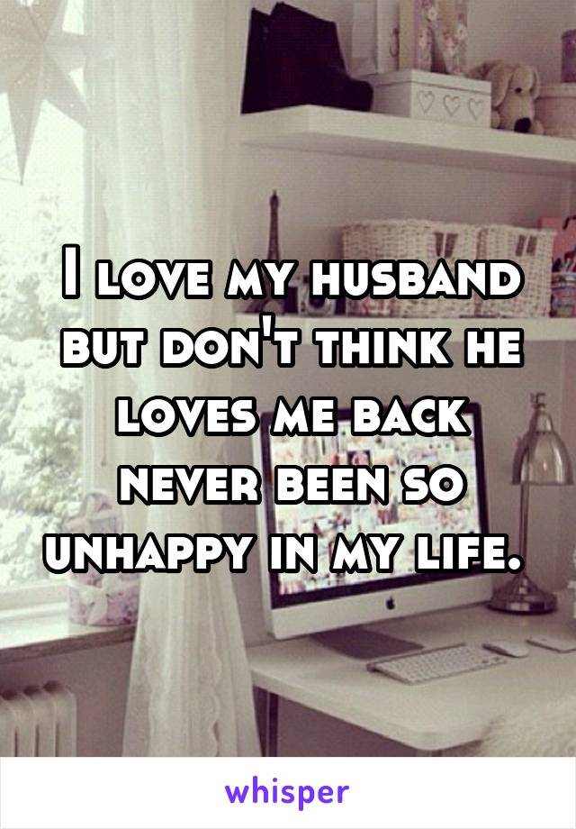 I love my husband but don't think he loves me back never been so unhappy in my life.