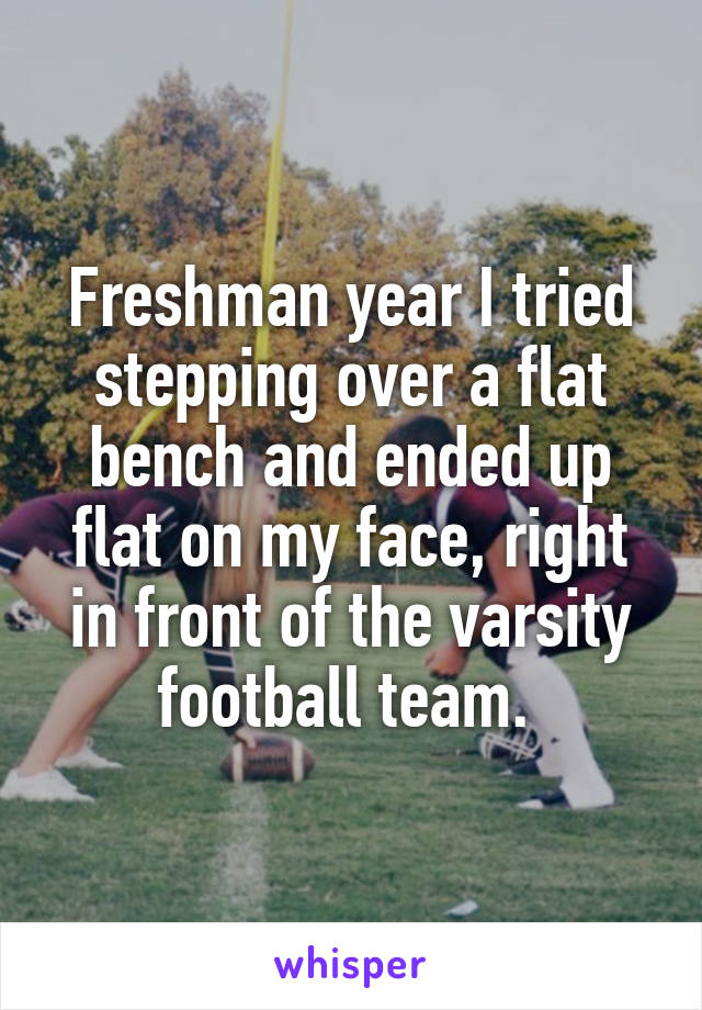 Freshman year I tried stepping over a flat bench and ended up flat on my face, right in front of the varsity football team.