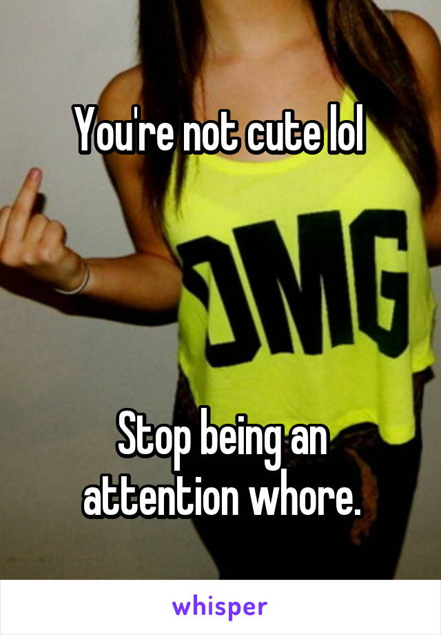 You're not cute lol      Stop being an attention whore.