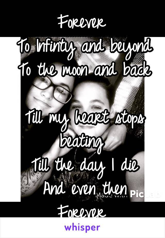 Forever  To Infinty and beyond To the moon and back  Till my heart stops beating  Till the day I die And even then Forever