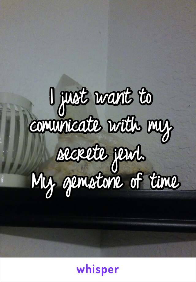 I just want to comunicate with my secrete jewl.  My gemstone of time