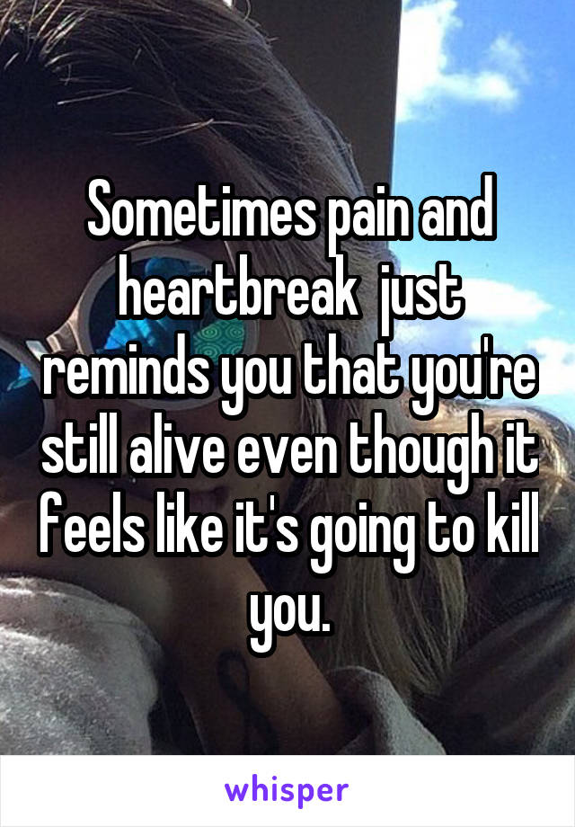 Sometimes pain and heartbreak  just reminds you that you're still alive even though it feels like it's going to kill you.