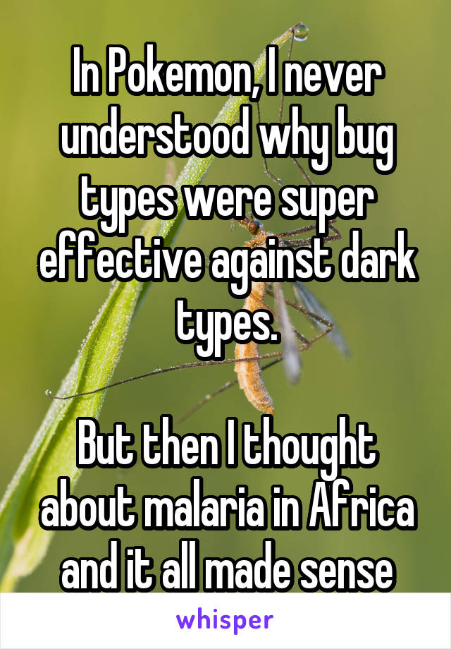 In Pokemon, I never understood why bug types were super effective against dark types.  But then I thought about malaria in Africa and it all made sense