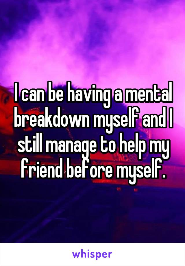 I can be having a mental breakdown myself and I still manage to help my friend before myself.