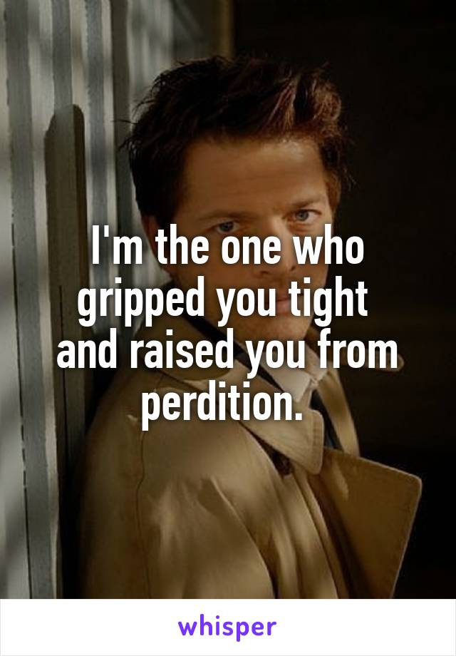 I'm the one who gripped you tight  and raised you from perdition.