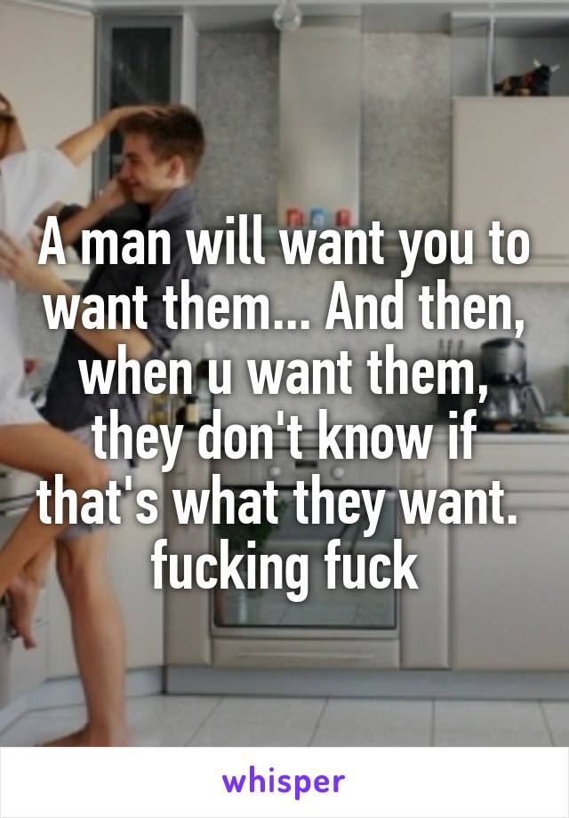 A man will want you to want them... And then, when u want them, they don't know if that's what they want.  fucking fuck