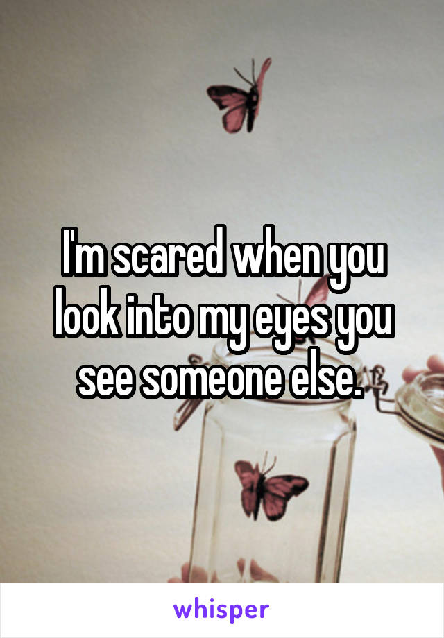 I'm scared when you look into my eyes you see someone else.