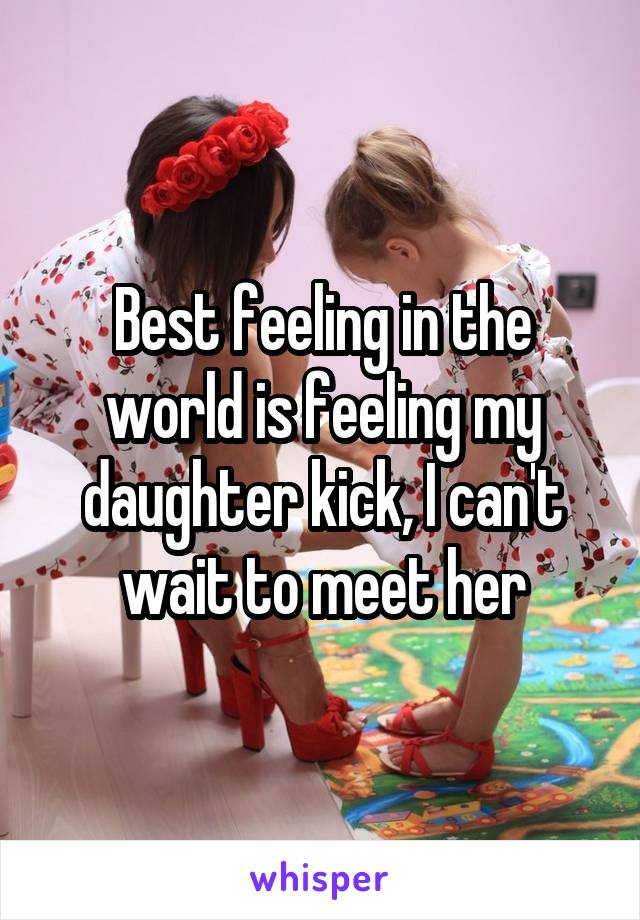Best feeling in the world is feeling my daughter kick, I can't wait to meet her