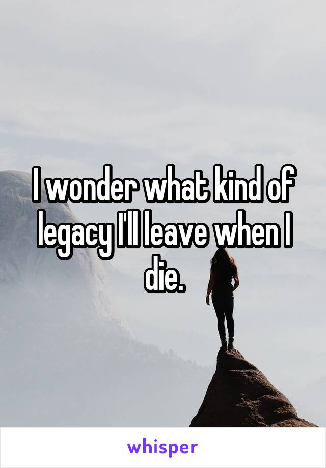 I wonder what kind of legacy I'll leave when I die.
