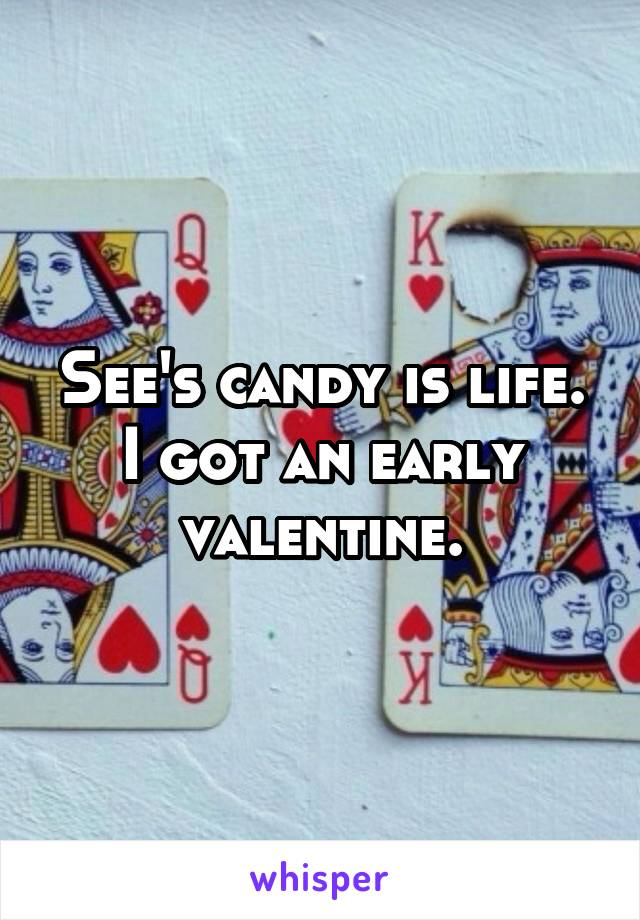 See's candy is life. I got an early valentine.