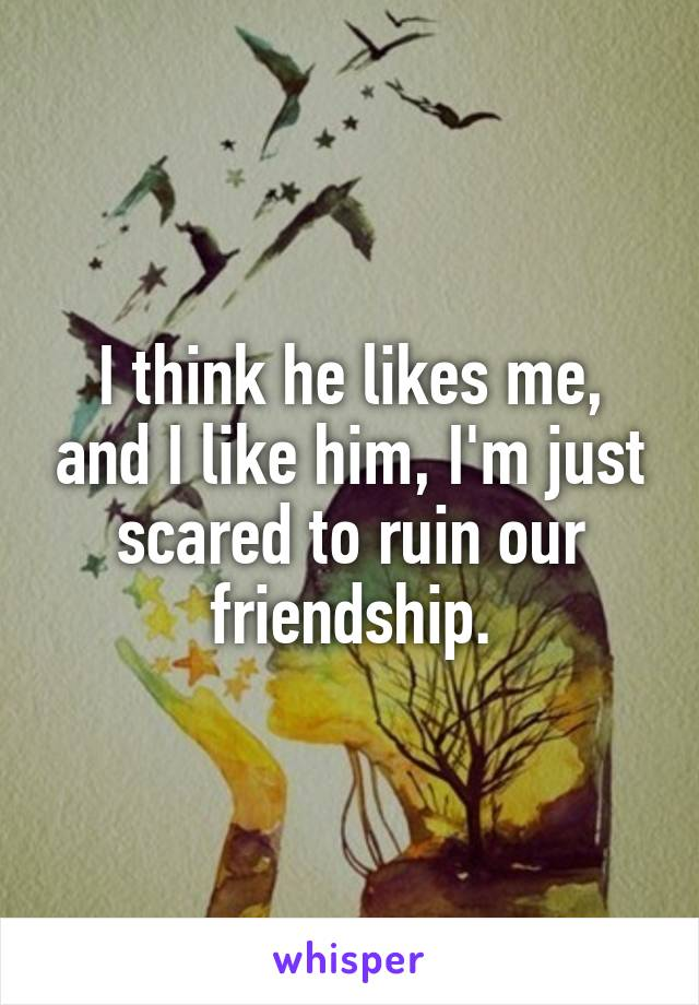 I think he likes me, and I like him, I'm just scared to ruin our friendship.