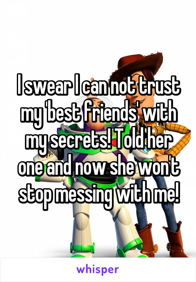 I swear I can not trust my 'best friends' with my secrets! Told her one and now she won't stop messing with me!