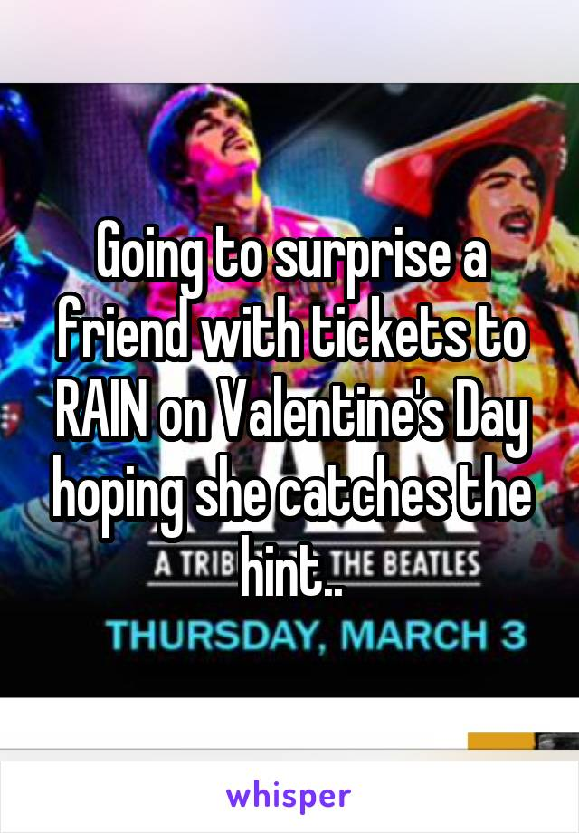 Going to surprise a friend with tickets to RAIN on Valentine's Day hoping she catches the hint..