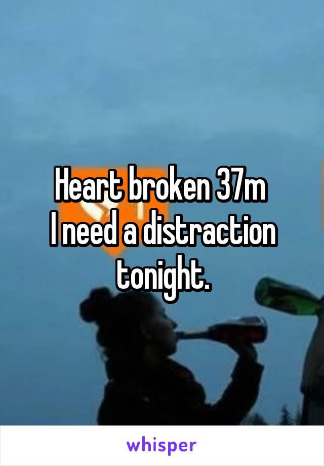 Heart broken 37m  I need a distraction tonight.