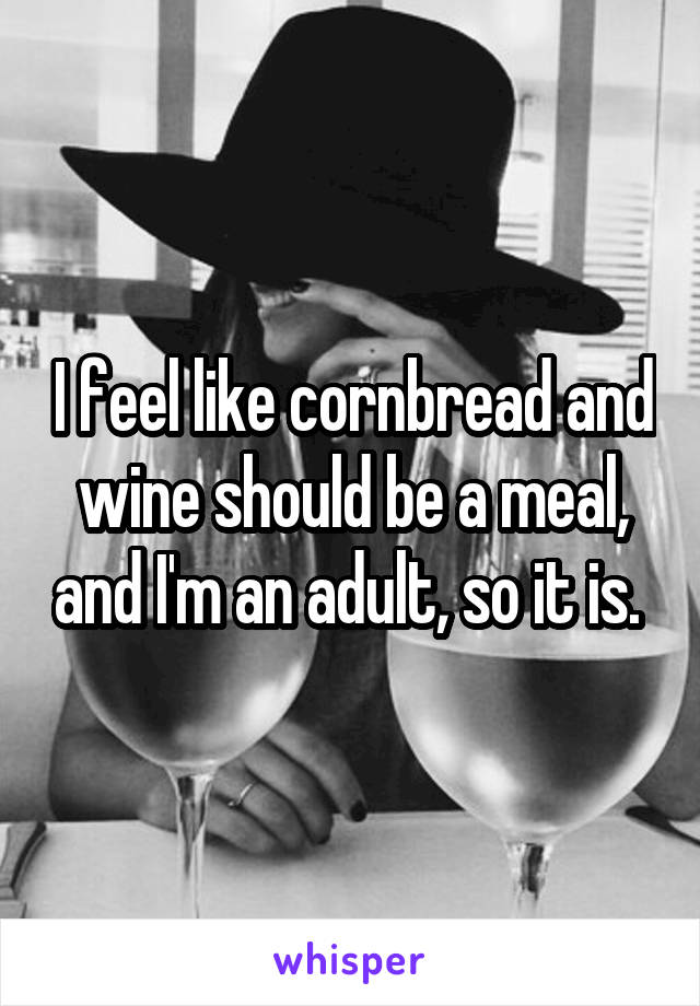 I feel like cornbread and wine should be a meal, and I'm an adult, so it is.