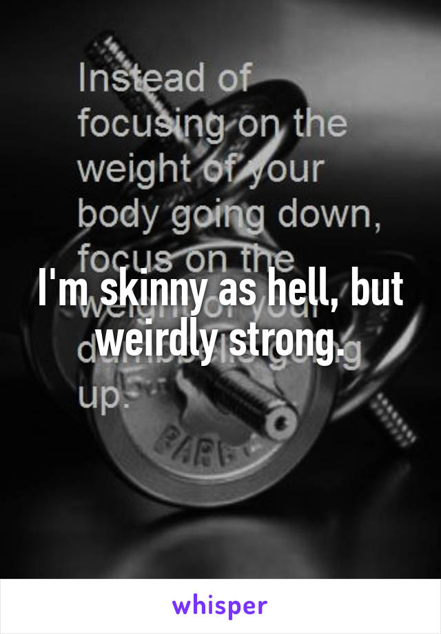 I'm skinny as hell, but weirdly strong.