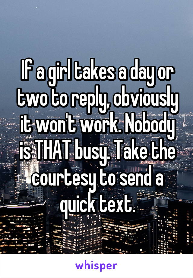 If a girl takes a day or two to reply, obviously it won't work. Nobody is THAT busy. Take the courtesy to send a quick text.