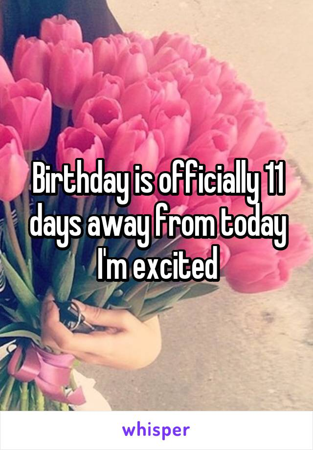 Birthday is officially 11 days away from today I'm excited