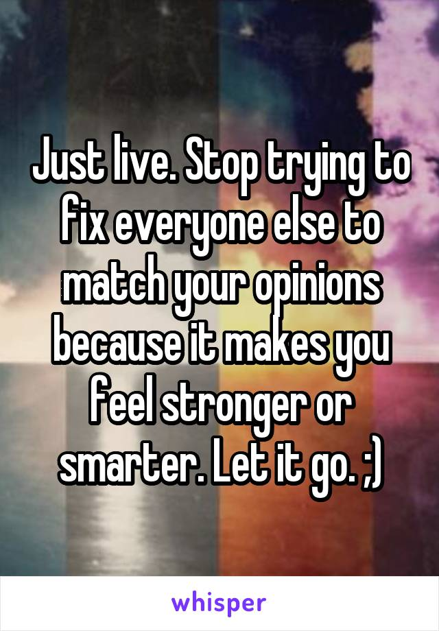 Just live. Stop trying to fix everyone else to match your opinions because it makes you feel stronger or smarter. Let it go. ;)
