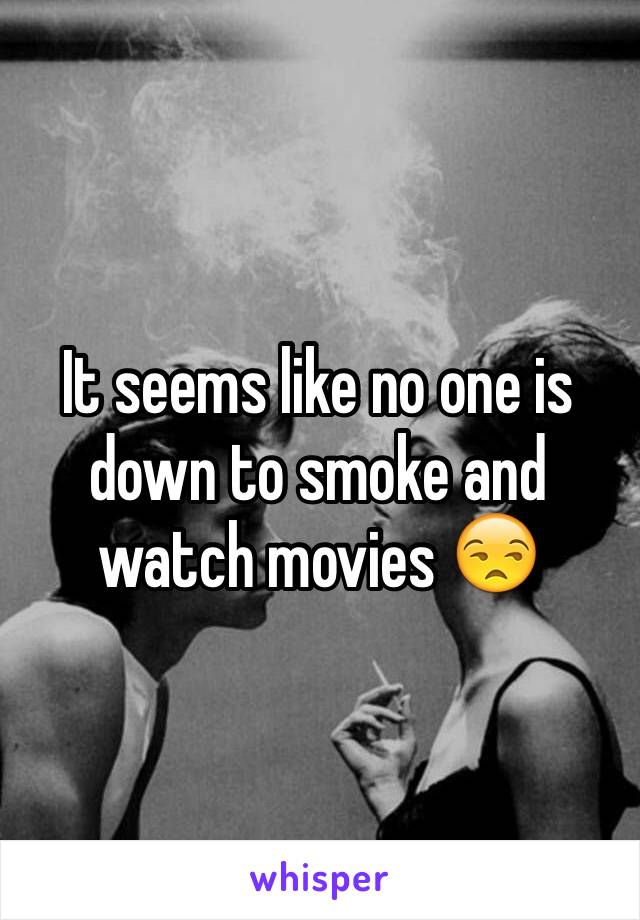 It seems like no one is down to smoke and watch movies 😒