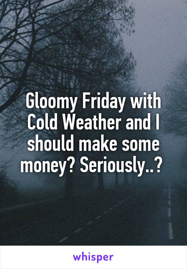 Gloomy Friday with Cold Weather and I should make some money? Seriously..?