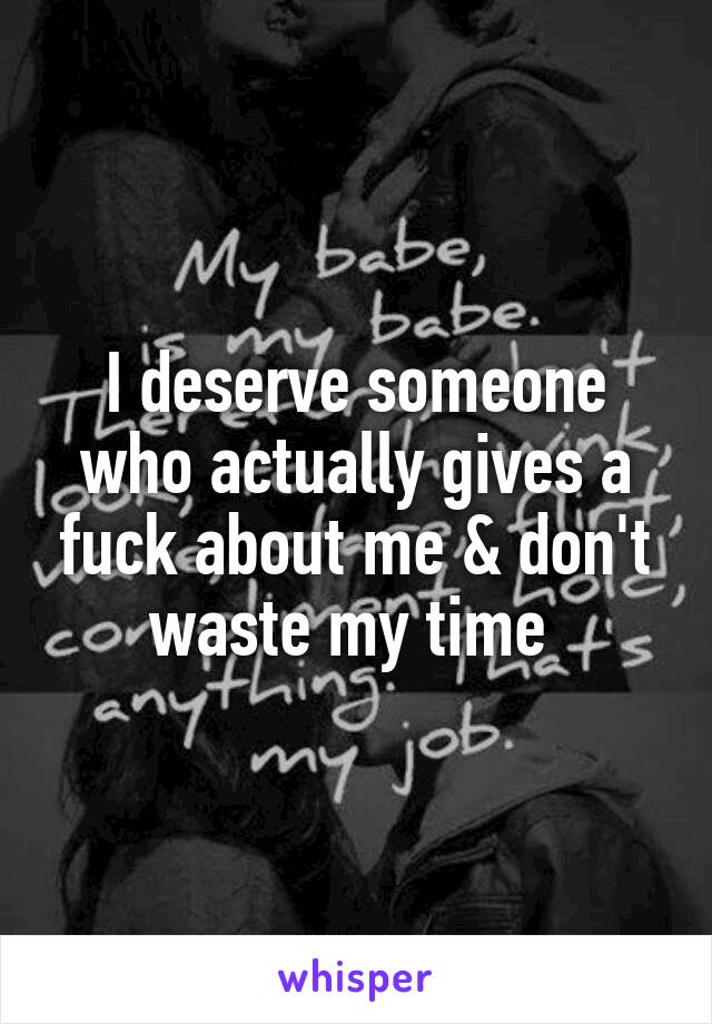 I deserve someone who actually gives a fuck about me & don't waste my time