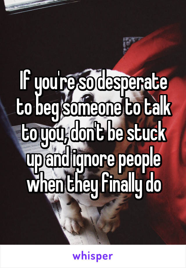 If you're so desperate to beg someone to talk to you, don't be stuck up and ignore people when they finally do