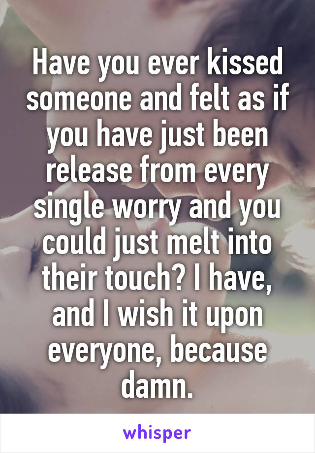 Have you ever kissed someone and felt as if you have just been release from every single worry and you could just melt into their touch? I have, and I wish it upon everyone, because damn.