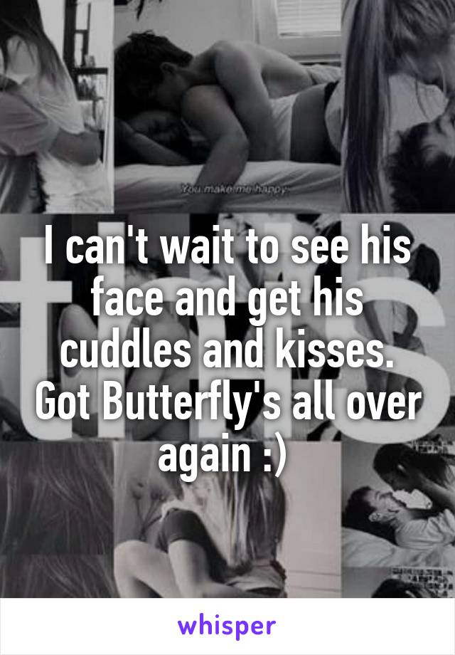 I can't wait to see his face and get his cuddles and kisses. Got Butterfly's all over again :)