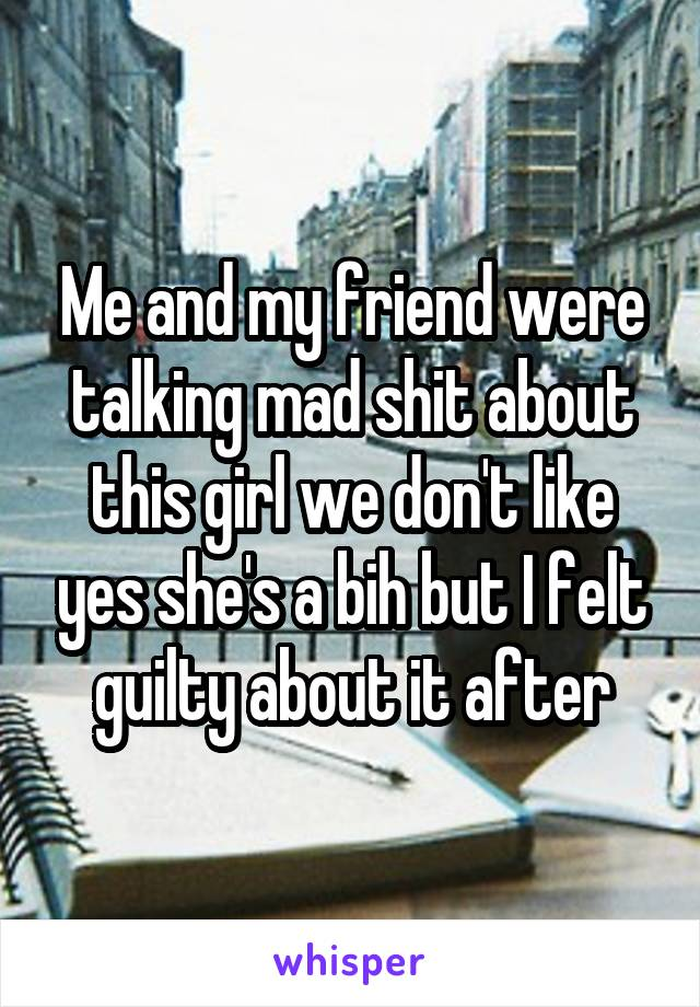 Me and my friend were talking mad shit about this girl we don't like yes she's a bih but I felt guilty about it after