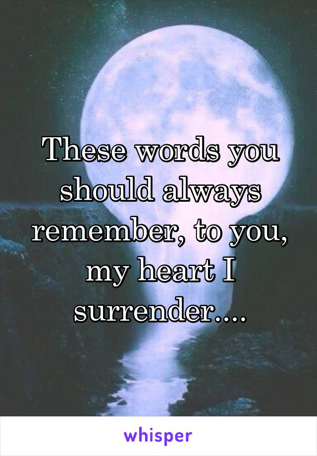 These words you should always remember, to you, my heart I surrender....