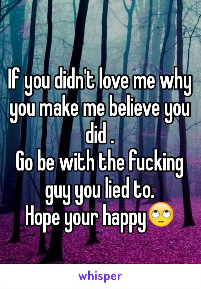 If you didn't love me why you make me believe you did . Go be with the fucking guy you lied to. Hope your happy🙄