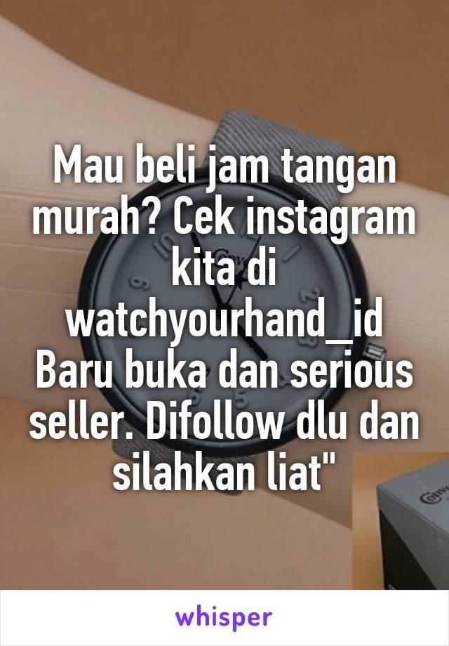 """Mau beli jam tangan murah? Cek instagram kita di watchyourhand_id Baru buka dan serious seller. Difollow dlu dan silahkan liat"""""""