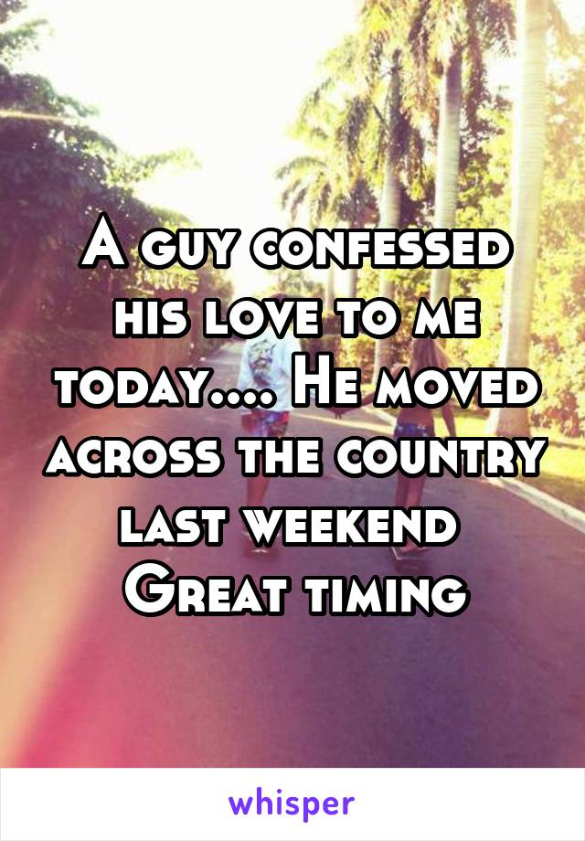 A guy confessed his love to me today.... He moved across the country last weekend  Great timing
