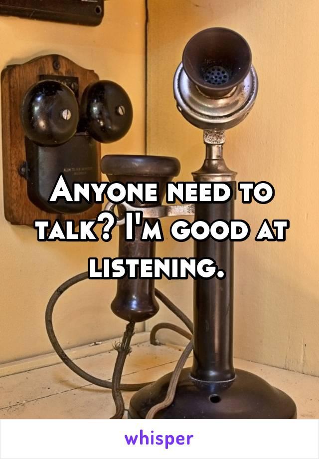 Anyone need to talk? I'm good at listening.