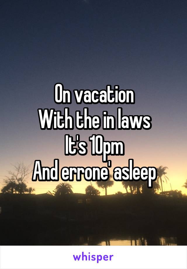 On vacation With the in laws It's 10pm And errone' asleep