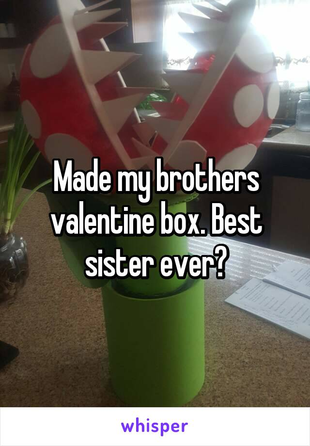 Made my brothers valentine box. Best sister ever?