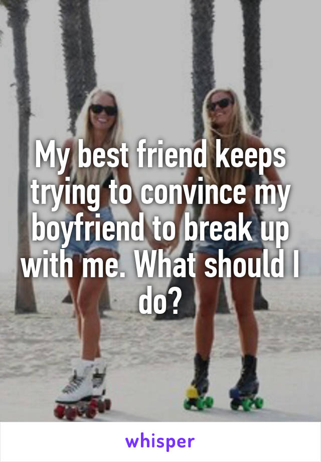 My best friend keeps trying to convince my boyfriend to break up with me. What should I do?