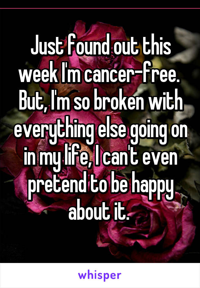 Just found out this week I'm cancer-free.  But, I'm so broken with everything else going on in my life, I can't even pretend to be happy about it.