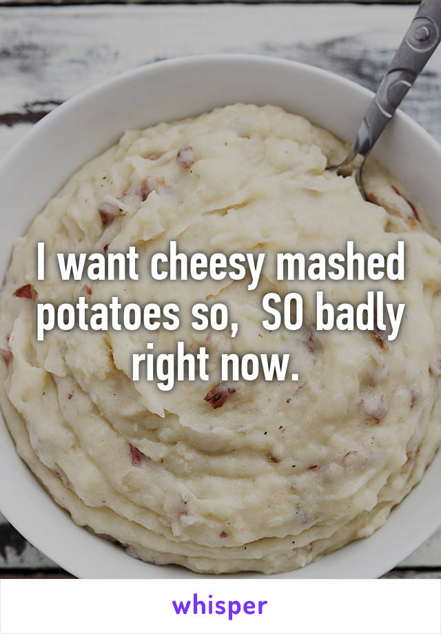 I want cheesy mashed potatoes so,  SO badly right now.