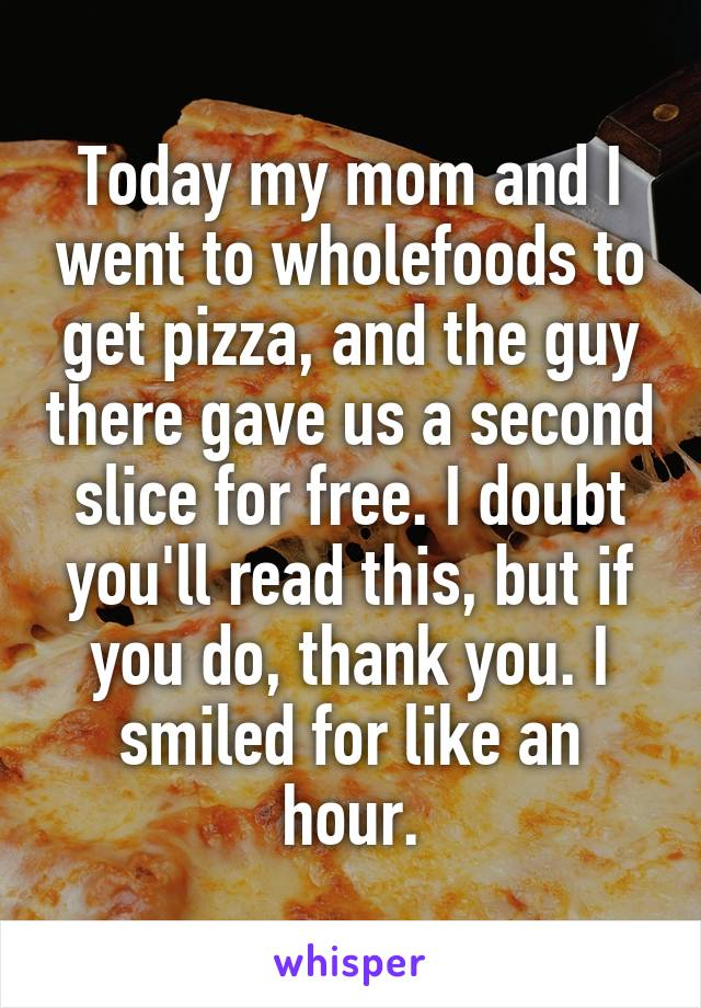 Today my mom and I went to wholefoods to get pizza, and the guy there gave us a second slice for free. I doubt you'll read this, but if you do, thank you. I smiled for like an hour.