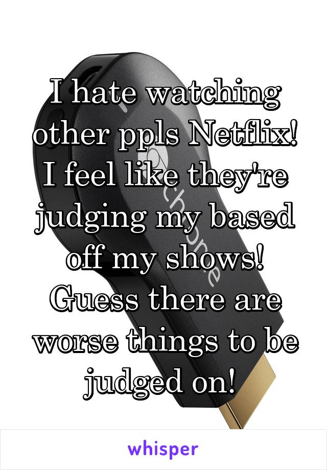 I hate watching other ppls Netflix! I feel like they're judging my based off my shows! Guess there are worse things to be judged on!
