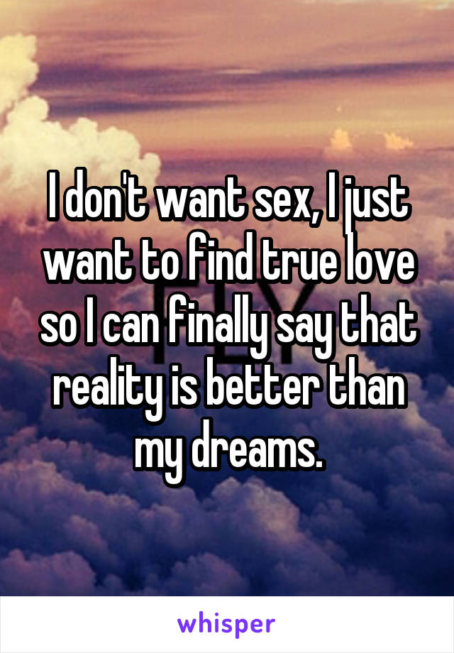 I don't want sex, I just want to find true love so I can finally say that reality is better than my dreams.
